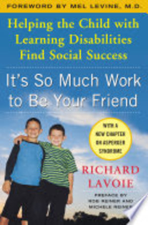 It's So Much Work to Be Your Friend: Helping the Child with Learning Disabilities Find Social Success (2005) Lavoie R [CONTACT SJOG LIBRARY TO BORROW]
