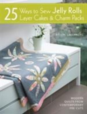 25 Ways to Sew Jelly Rolls, Layer Cakes and Charm Packs