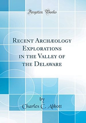 Recent Archaeology Explorations in the Valley of the Delaware (Classic Reprint)