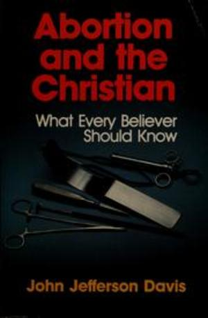 Abortion and the Christian: What Every Believer Should Know