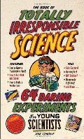 Book of Totally Irresponsible Science: 64 Daring Experiments for Young Scientists, The