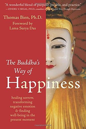 Buddha's Way of Happiness: Healing Sorrow, Transforming Negative Emotion, and Finding Well-Being in the Present Moment, The