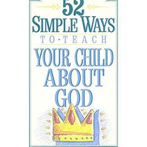 52 Simple Ways to Teach Your Child About God