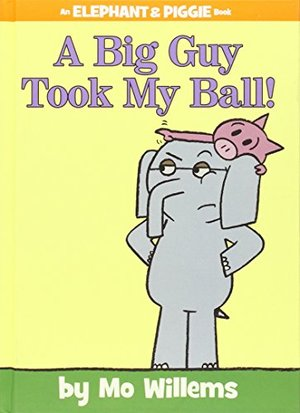Big Guy Took My Ball! (Elephant and Piggie Book, An), A