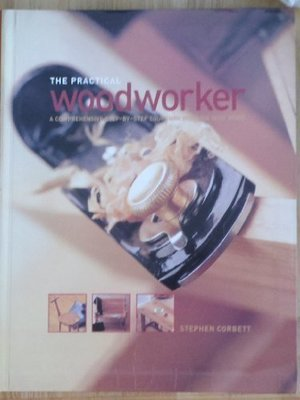 Practical Woodworker: A Comprehensive Step-By-Step Course in Working with Wood