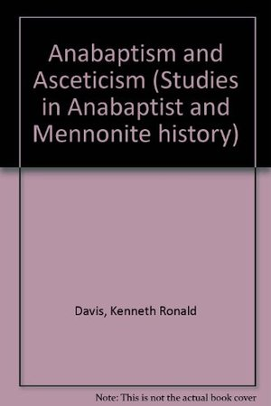 Anabaptism and Asceticism: A Study in Intellectual Origins (Studies in Anabaptist and Mennonite history)