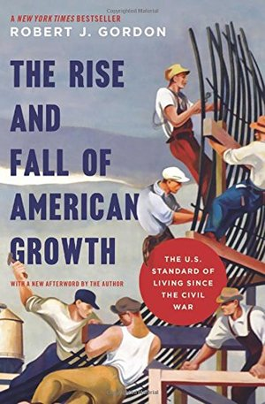 Rise and Fall of American Growth: The U.S. Standard of Living since the Civil War (Princeton Economic History of the Western World), The