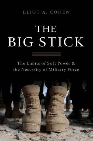 Big Stick: The Limits of Soft Power and the Necessity of Military Force, The