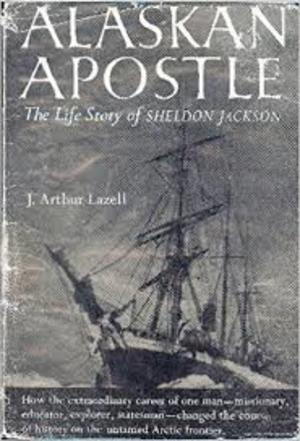 Alaskan Apostle: The Life Story of Sheldon Jackson