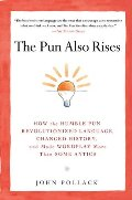 Pun Also Rises: How the Humble Pun Revolutionized Language, Changed History, and Made Wordplay More Than Some Antics, The