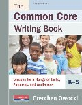 Common Core Writing Book, K-5: Lessons for a Range of Tasks, Purposes, and Audiences, The