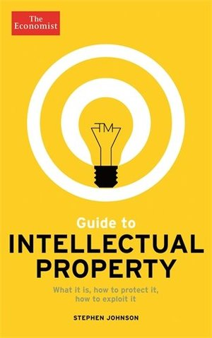 Economist Guide to Intellectual Property: What it is, How to protect it, How to exploit it, The