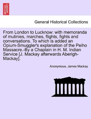 From London to Lucknow: With Memoranda of Mutinies, Marches, Flights, Fights and Conversations. to Which Is Added an Opium-Smuggler's Explanation of ... MacKay Afterwards Aberigh-MacKay]. Vol. I.