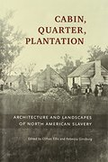 Cabin, Quarter, Plantation: Architecture and Landscapes of North American Slavery