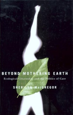 Beyond Mothering Earth: Ecological Citizenship and the Politics of Care
