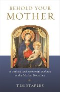 Behold Your Mother - A Biblical and Historical Defense of the Marian Doctrines