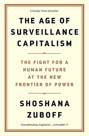 Age of Surveillance Capitalism: The Fight for a Human Future at the New Frontier of Power, The