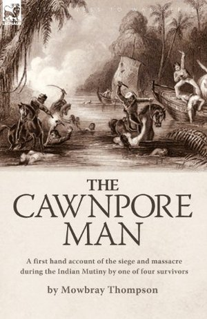 Cawnpore Man: A First Hand Account of the Siege and Massacre During the Indian Mutiny by One of Four Survivors, The