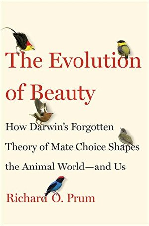 Evolution of Beauty: How Darwin's Forgotten Theory of Mate Choice Shapes the Animal World - and Us, The