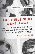 Girls Who Went Away: The Hidden History of Women Who Surrendered Children for Adoption in the Decades Before Roe v. Wade, The