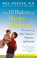 10 Habits of Happy Mothers: Reclaiming Our Passion, Purpose, and Sanity, The