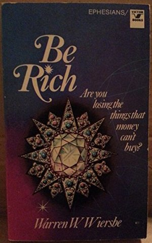 Be Rich: Are You Losing the Things That Money Can't Buy? : An Expository Study of the Epistle to the Ephesians