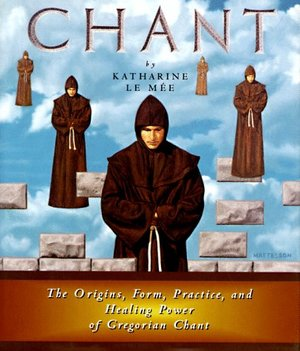 Chant: The Origins, Form, Practice, and Healing Power of Gregorian Chant