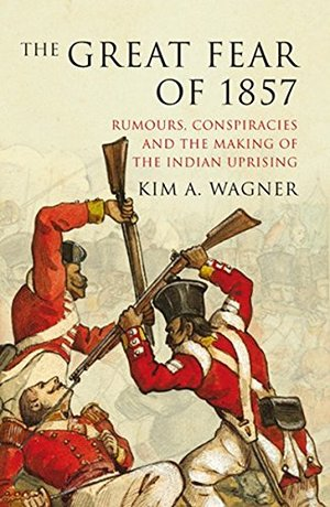 Great Fear of 1857: Rumours, Conspiracies and the Making of the Indian Uprising (The Past in the Present), The