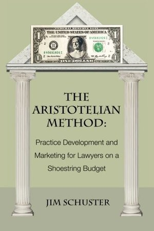 Aristotelian Method: Practice Development and Marketing for Lawyers on Shoestring Budget, The