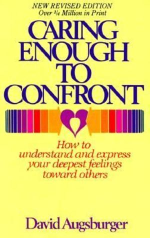 Caring Enough to Confront: How to Understand and Express your deepest Feelings Toward Others