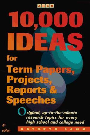 10,000 Ideas for Term Papers, Projects, Reports and Speeches