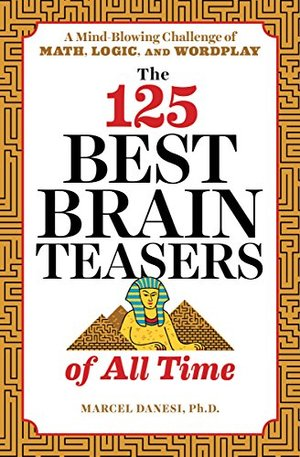 125 Best Brain Teasers of All Time: A Mind-Blowing Challenge of Math, Logic, and Wordplay, The