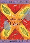 Mastery of Love: A Practical Guide to the Art of Relationship: A Toltec Wisdom Book, The