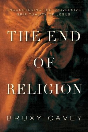 End Of Religion: Encountering the Subversive Spirituality of Jesus, The
