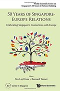 50 Years of Singapore-Europe Relations: Celebrating Singapore's Connections with Europe (World Scientific Series on Singapore's 50 Years of ... Series on 50 Years of Nation-Building)