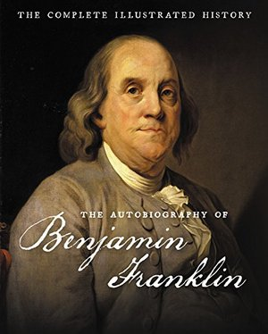 Autobiography of Benjamin Franklin: The Complete Illustrated History, The